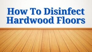 How To Disinfect Hardwood Floors