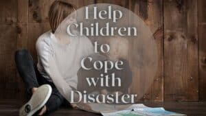 How To Help Children Cope With Disaster